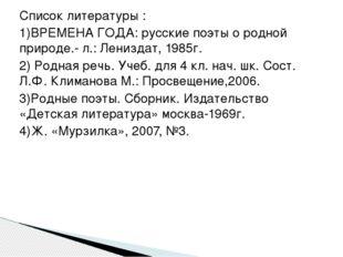 Список литературы : 1)ВРЕМЕНА ГОДА: русские поэты о родной природе.- л.: Лени