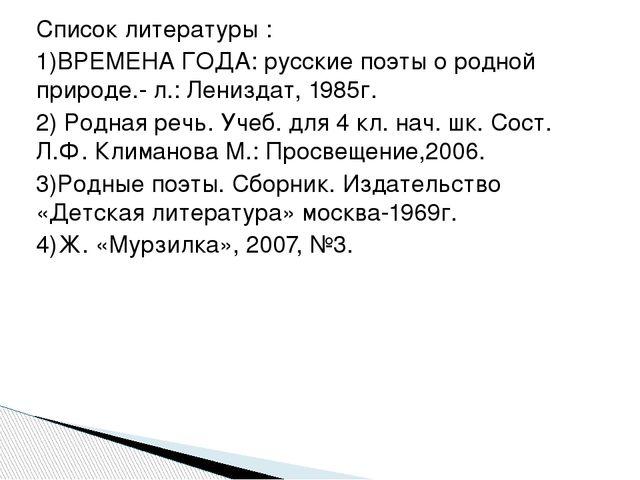Список литературы : 1)ВРЕМЕНА ГОДА: русские поэты о родной природе.- л.: Лени...
