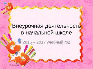 Внеурочная деятельность в начальной школе 2016 – 2017 учебный год