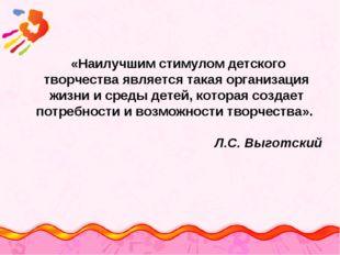 «Наилучшим стимулом детского творчества является такая организация жизни и с