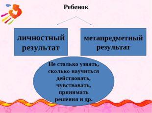 Ребенок личностный результат метапредметный результат Не столько узнать, скол