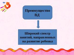 Преимущество ВД Широкий спектр занятий, направленных на развитие ребенка