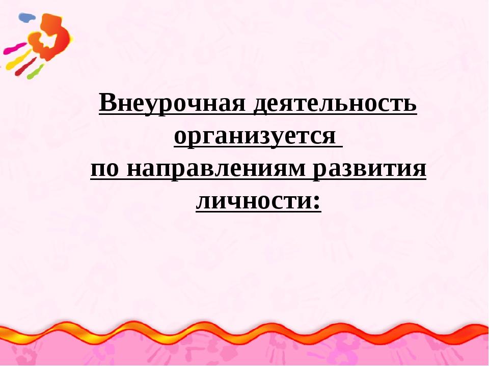 Внеурочная деятельность организуется по направлениям развития личности: