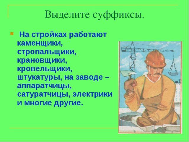Выделите суффиксы. На стройках работают каменщики, стропальщики, крановщики,...