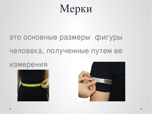 Мерки это основные размеры фигуры человека, полученные путем ее измерения