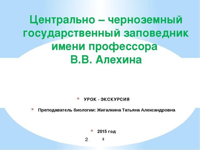 УРОК - ЭКСКУРСИЯ Преподаватель биологии: Жигалкина Татьяна Александровна 201...