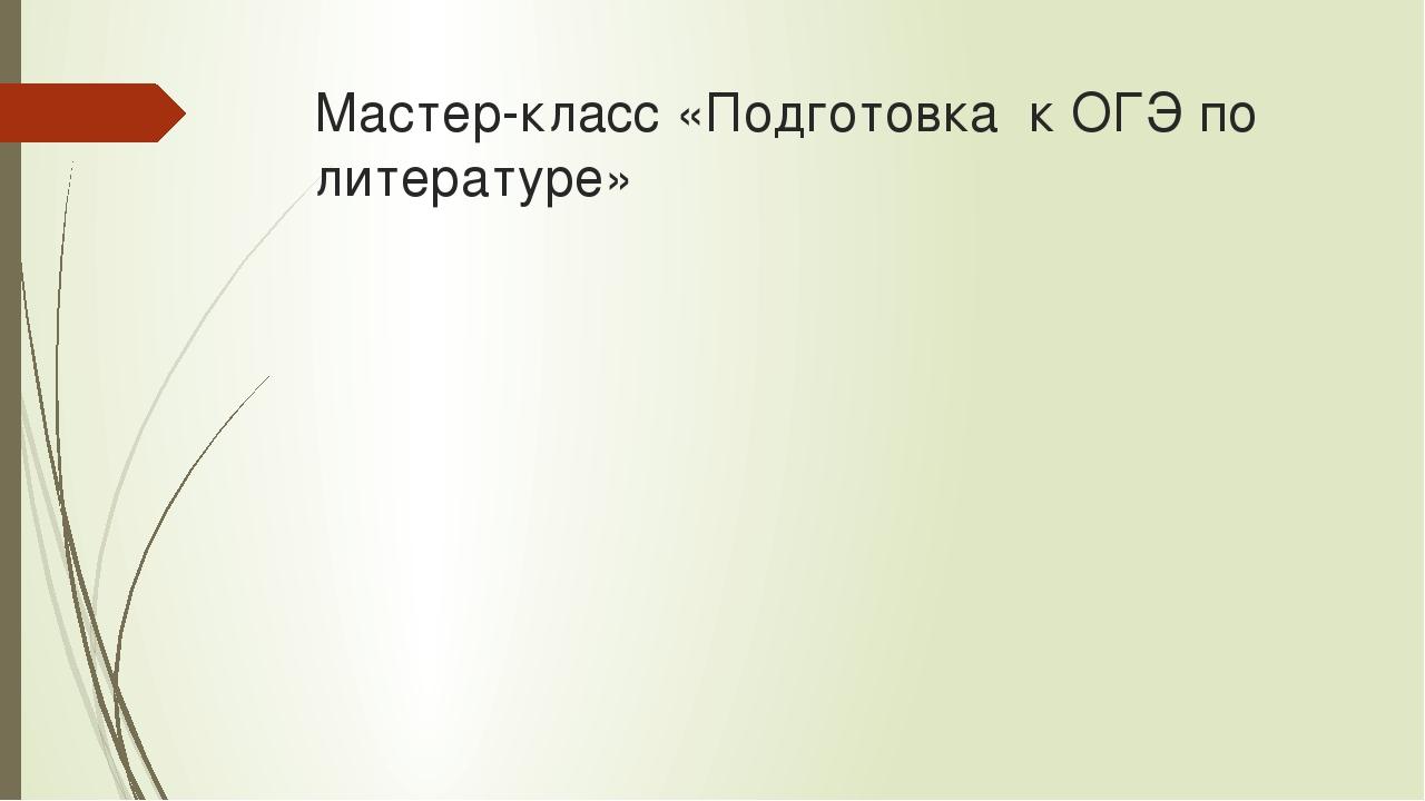 Мастер-класс «Подготовка к ОГЭ по литературе»