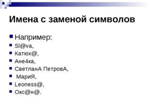 Имена с заменой символов Например: Sl@va, Катюх@, Ане4ка, СветланА ПетровА, М