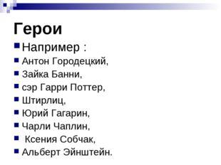 Герои Например : Антон Городецкий, Зайка Банни, сэр Гарри Поттер, Штирлиц, Юр