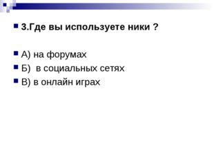 3.Где вы используете ники ? А) на форумах Б) в социальных сетях В) в онлайн и