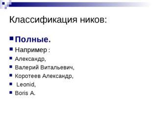 Классификация ников: Полные. Например : Александр, Валерий Витальевич, Короте