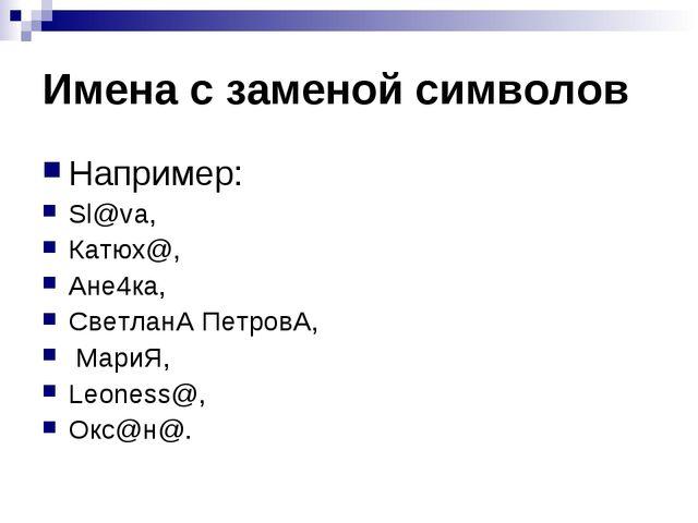 Имена с заменой символов Например: Sl@va, Катюх@, Ане4ка, СветланА ПетровА, М...
