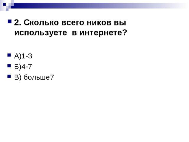 2. Сколько всего ников вы используете в интернете? А)1-3 Б)4-7 В) больше7