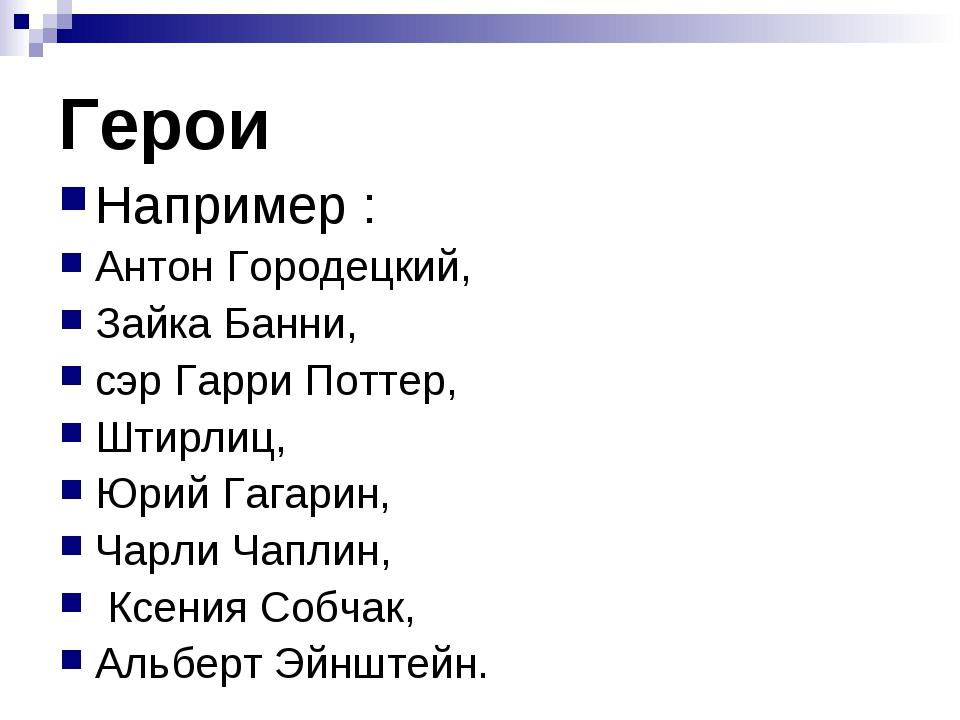 Герои Например : Антон Городецкий, Зайка Банни, сэр Гарри Поттер, Штирлиц, Юр...