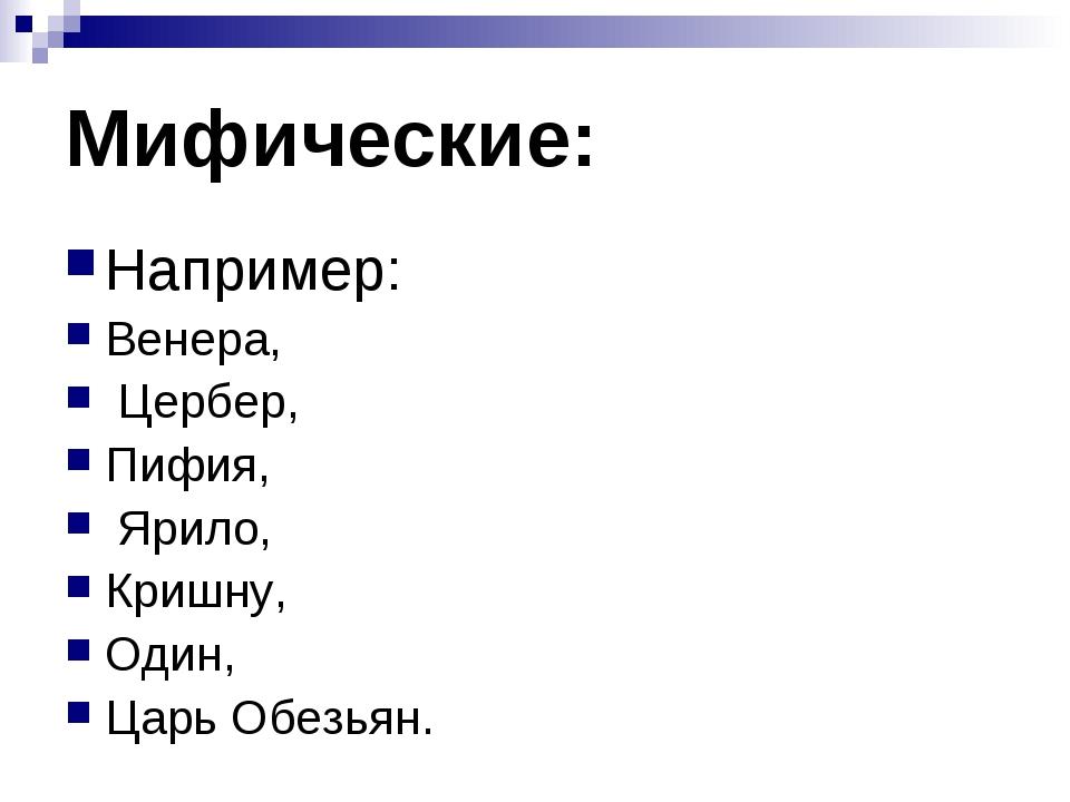 Мифические: Например: Венера, Цербер, Пифия, Ярило, Кришну, Один, Царь Обезьян.