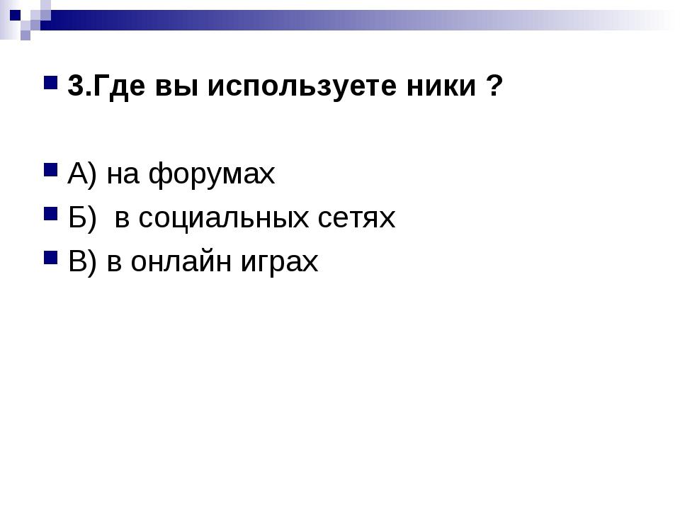 3.Где вы используете ники ? А) на форумах Б) в социальных сетях В) в онлайн и...