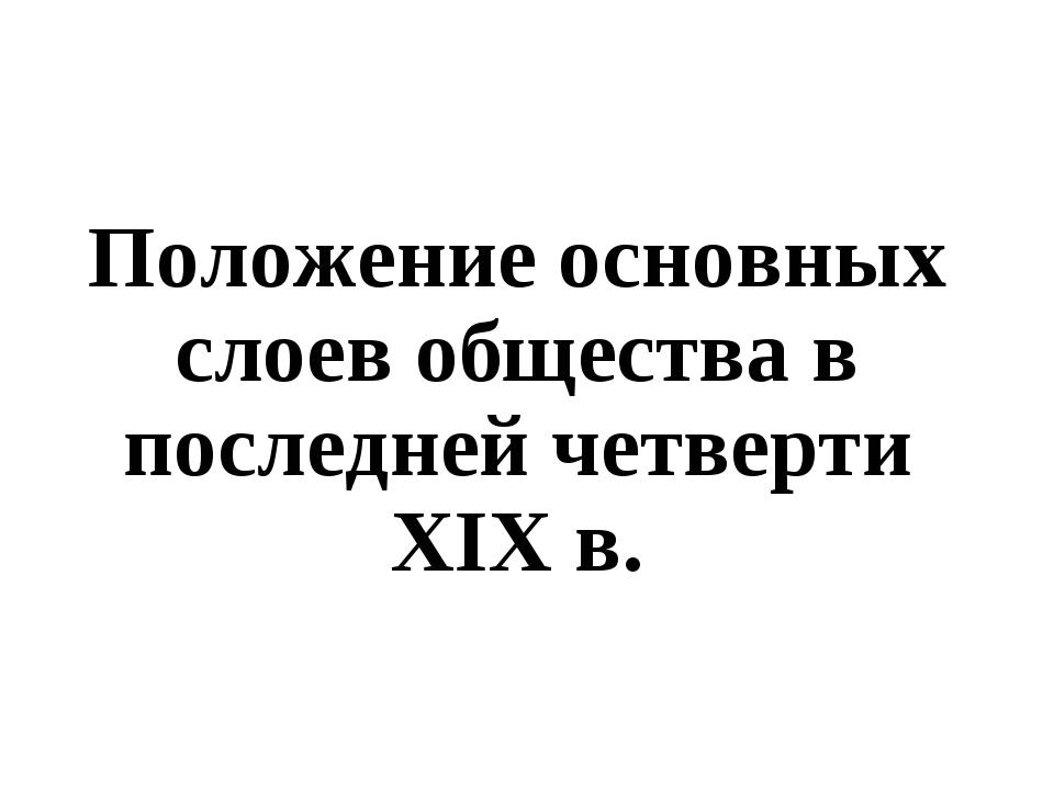 Положение основных слоев общества в последней четверти XIX в.