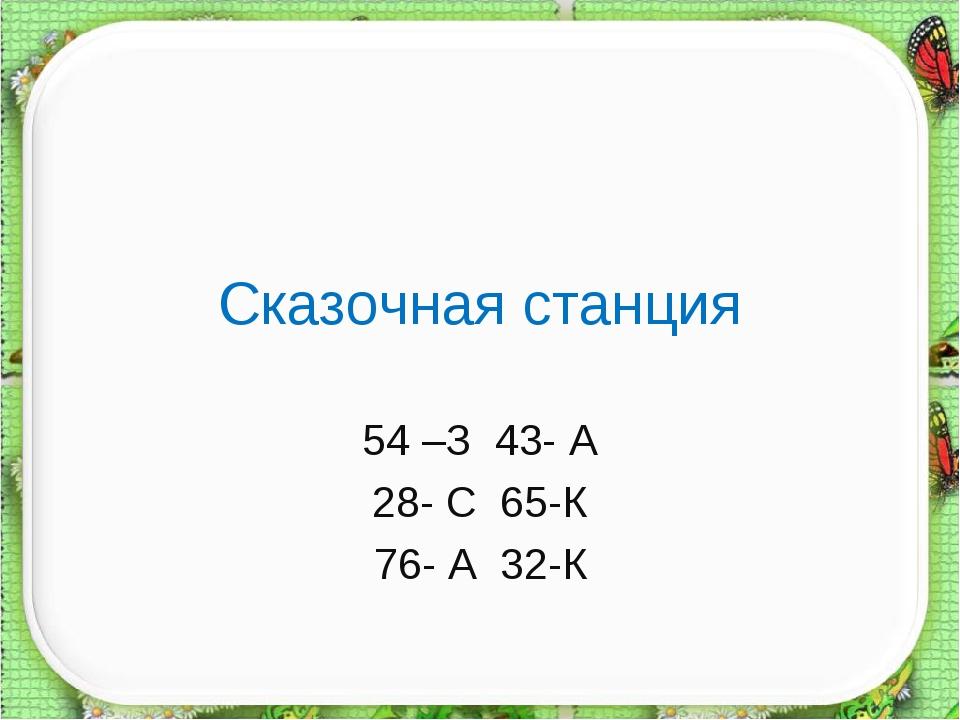 Сказочная станция 54 –З 43- А 28- С 65-К 76- А 32-К
