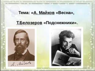 Тема: «А. Майков«Весна», Т.Белозеров«Подснежники».