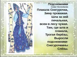 Подснежники Слова Т.Белозёрова Плакала Снегурочка, Зиму проважая. Шла за ней