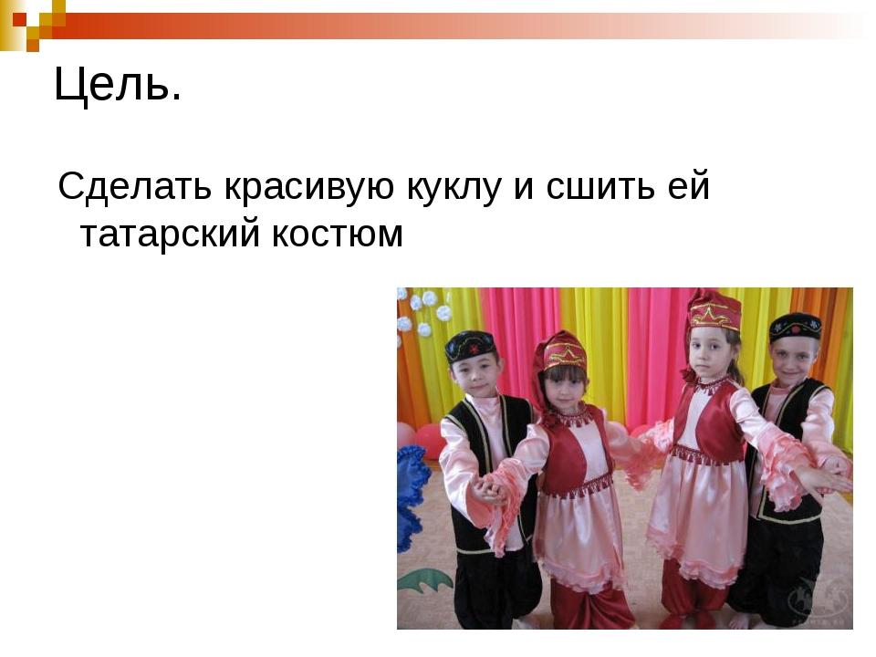 Цель. Сделать красивую куклу и сшить ей татарский костюм