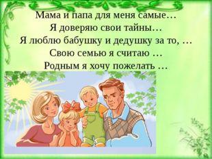 Мама и папа для меня самые… Я доверяю свои тайны… Я люблю бабушку и дедушку з
