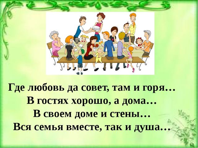 Где любовь да совет, там и горя… В гостях хорошо, а дома… В своем доме и стен...