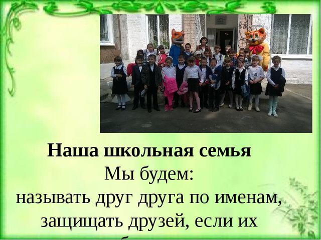 Наша школьная семья Мы будем: называть друг друга по именам, защищать друзей,...