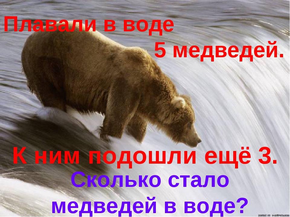 Плавали в воде 5 медведей. К ним подошли ещё 3. Сколько стало медведей в воде?