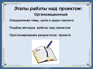 Этапы работы над проектом: Организационный Определение темы, цели и задач пр