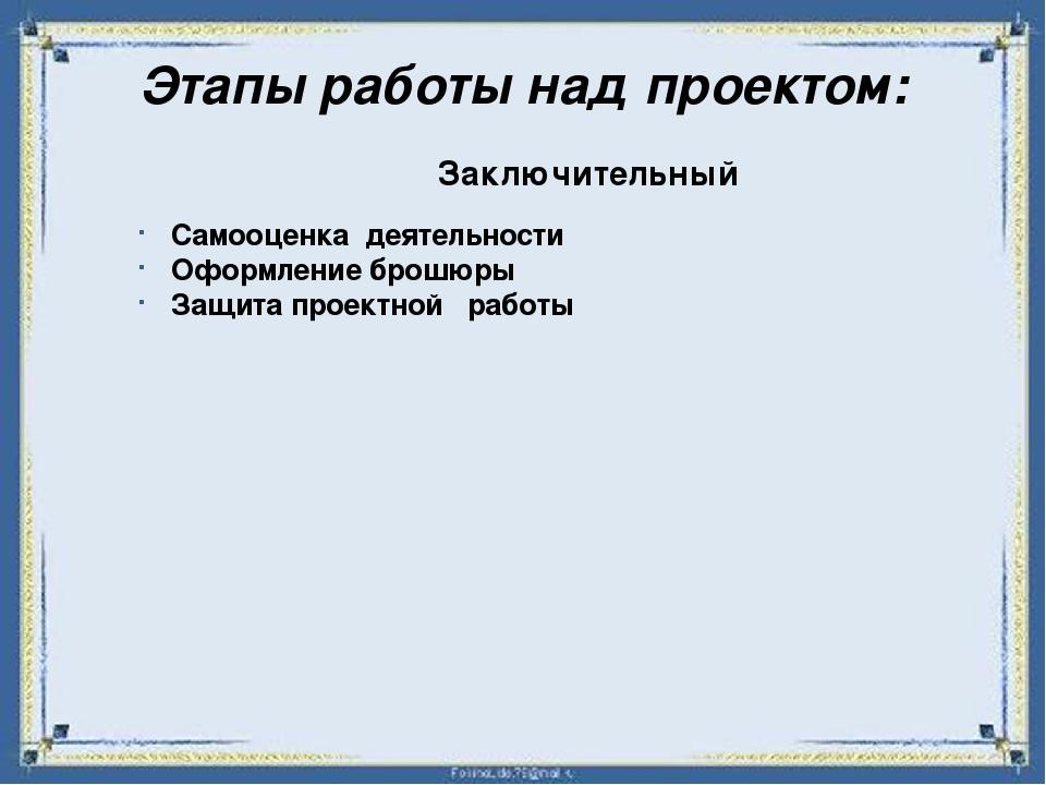 Этапы работы над проектом: Заключительный Самооценка деятельности Оформление...