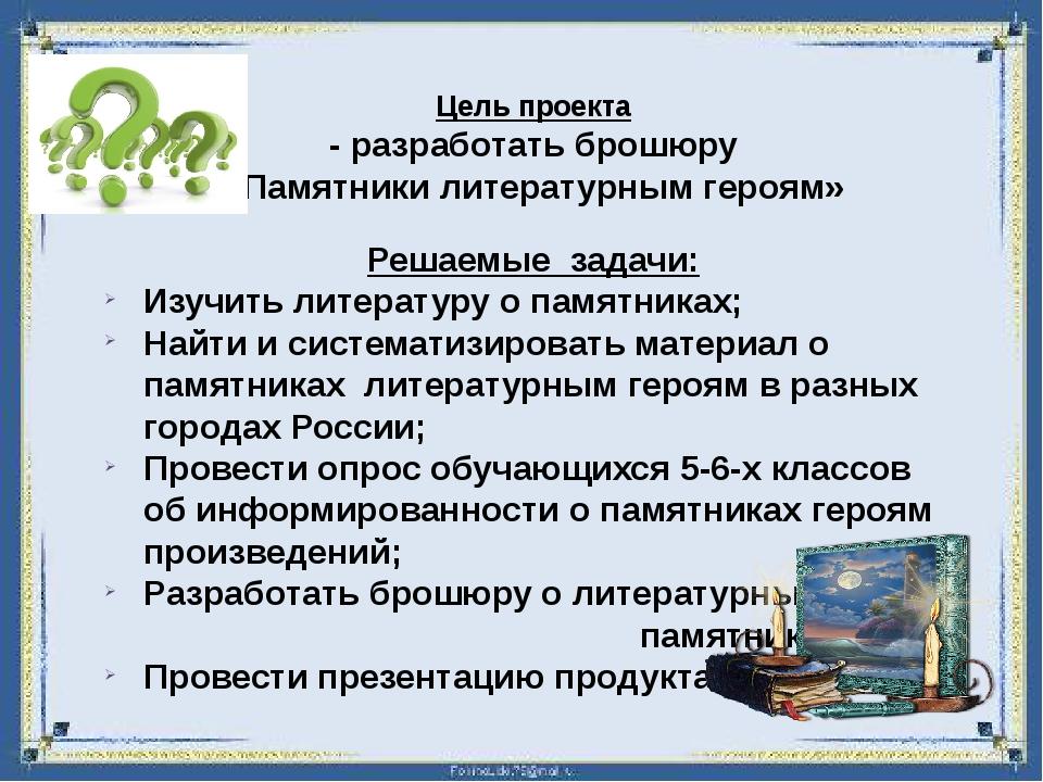 Цель проекта -разработать брошюру «Памятники литературным героям» Решаемые...