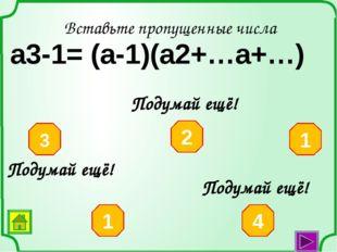 Вставьте пропущенные числа а3-64= (а-4)(а2+…а+…) 64 16 4 10 8 Подумай ещё! По