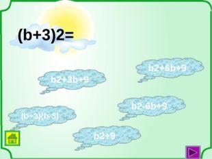 (b+3)(b-3) b2+3b+9 b2+9 b2-6b+9 b2+6b+9 (b+3)2=