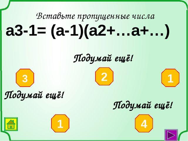 Вставьте пропущенные числа а3-64= (а-4)(а2+…а+…) 64 16 4 10 8 Подумай ещё! По...