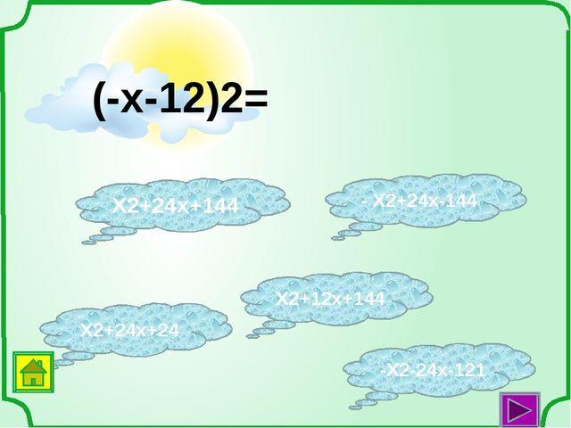 X2+12x+144 X2+24x+24 - X2+24x-144 X2+24x+144 -X2-24x-121 (-x-12)2=