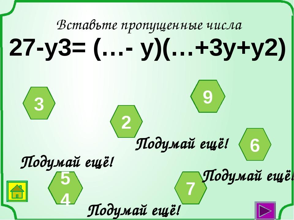 Вставьте пропущенные числа а3-1= (а-1)(а2+…а+…) 3 1 2 4 1 Подумай ещё! Подума...
