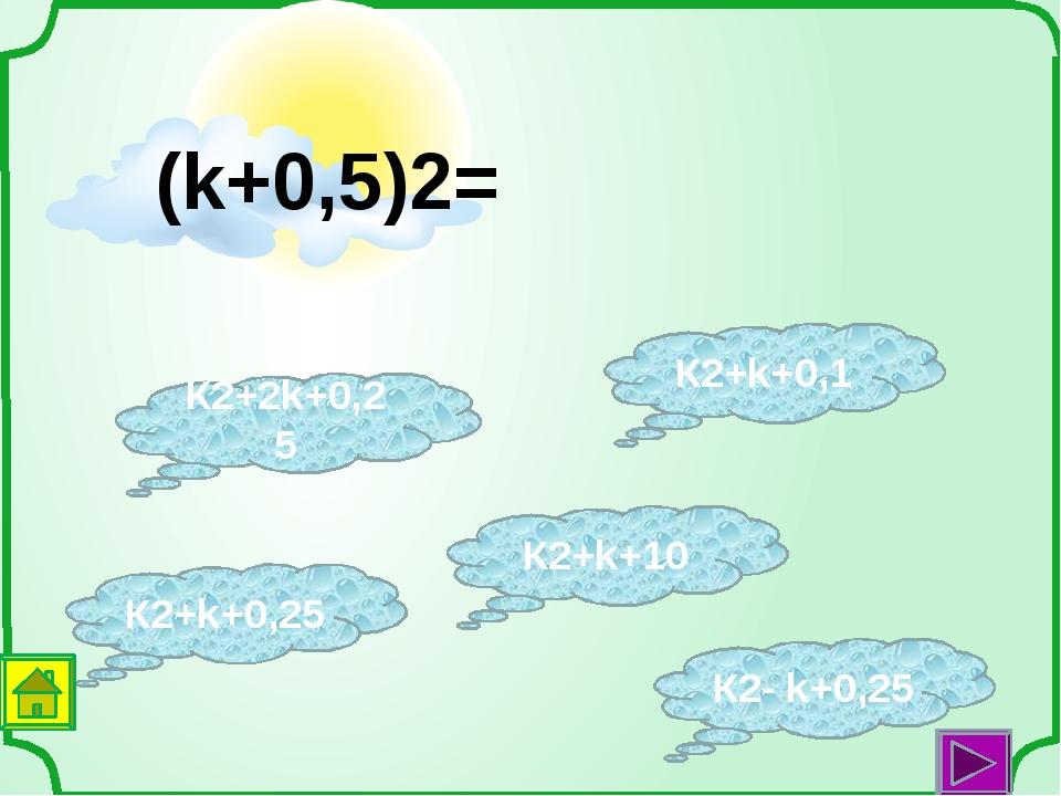 К2+k+10 К2+k+0,25 К2+k+0,1 К2+2k+0,25 К2- k+0,25 (k+0,5)2=