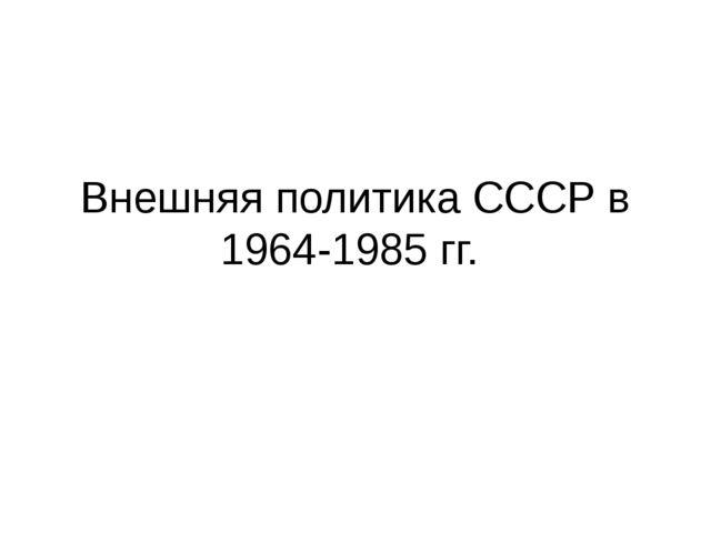 Внешняя политика СССР в 1964-1985 гг.