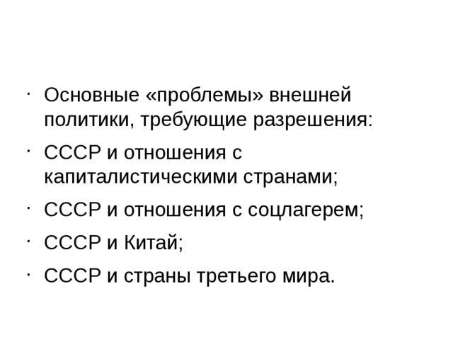 Основные «проблемы» внешней политики, требующие разрешения: СССР и отношения...