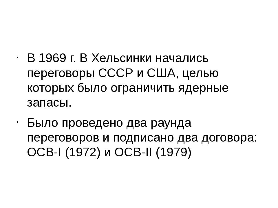 В 1969 г. В Хельсинки начались переговоры СССР и США, целью которых было огр...