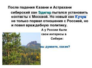 После падения Казани и Астрахани сибирский хан Эдигар пытался установить конт