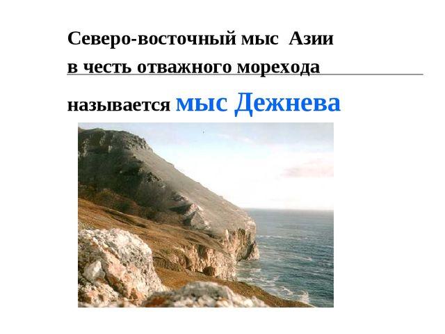 Северо-восточный мыс Азии в честь отважного морехода называется мыс Дежнева