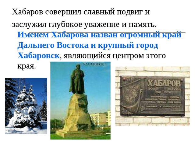 Хабаров совершил славный подвиг и заслужил глубокое уважение и память. Именем...