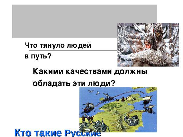 Кто такие Русские землепроходцы ? Что тянуло людей в путь? Какими качествами...