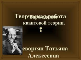 Творческая работа Зарождение квантовой теории. Геворгян Татьяна Алексеевна Гр