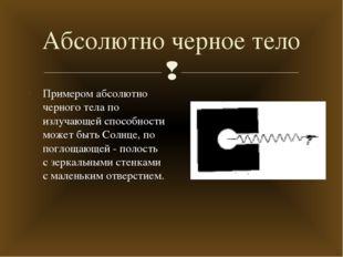 Абсолютно черное тело Примером абсолютно черного тела по излучающей способнос