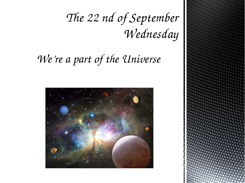 We're a part of the Universe The 22 nd of September Wednesday