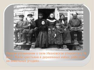 Первое упоминание о селе Ивановское относится к 16 веку. Жили крестьяне в дер
