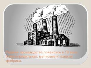 Первые производства появились в 19 веке-бумагопрядильная, шелковые и ткацкая